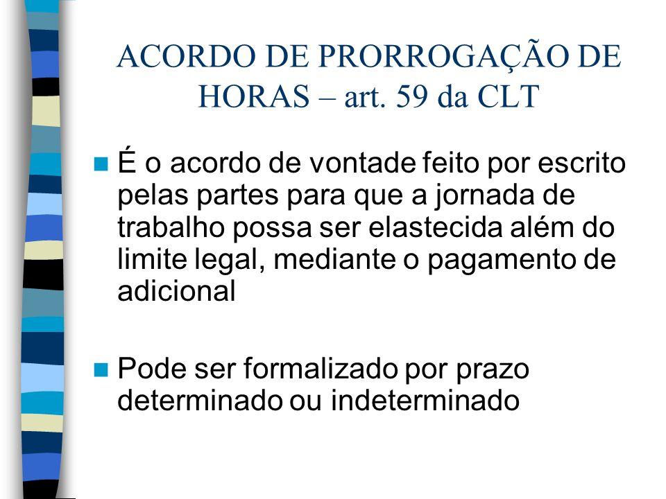 ACORDO DE PRORROGAÇÃO DE HORAS – art. 59 da CLT É o acordo de vontade feito por escrito pelas partes para que a jornada de trabalho possa ser elasteci