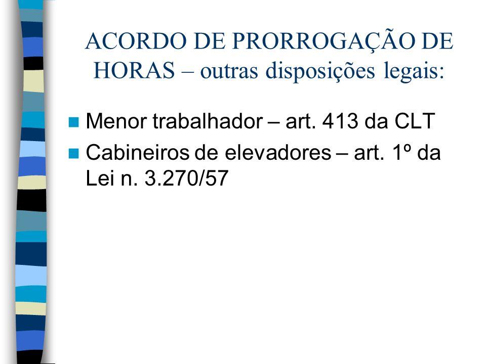 ACORDO DE PRORROGAÇÃO DE HORAS – outras disposições legais: Menor trabalhador – art. 413 da CLT Cabineiros de elevadores – art. 1º da Lei n. 3.270/57