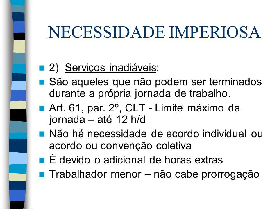 NECESSIDADE IMPERIOSA 2) Serviços inadiáveis: São aqueles que não podem ser terminados durante a própria jornada de trabalho. Art. 61, par. 2º, CLT -