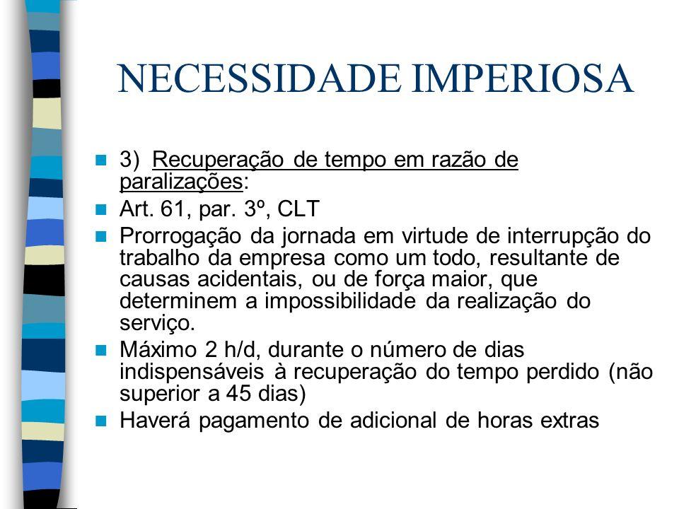 NECESSIDADE IMPERIOSA 3) Recuperação de tempo em razão de paralizações: Art. 61, par. 3º, CLT Prorrogação da jornada em virtude de interrupção do trab