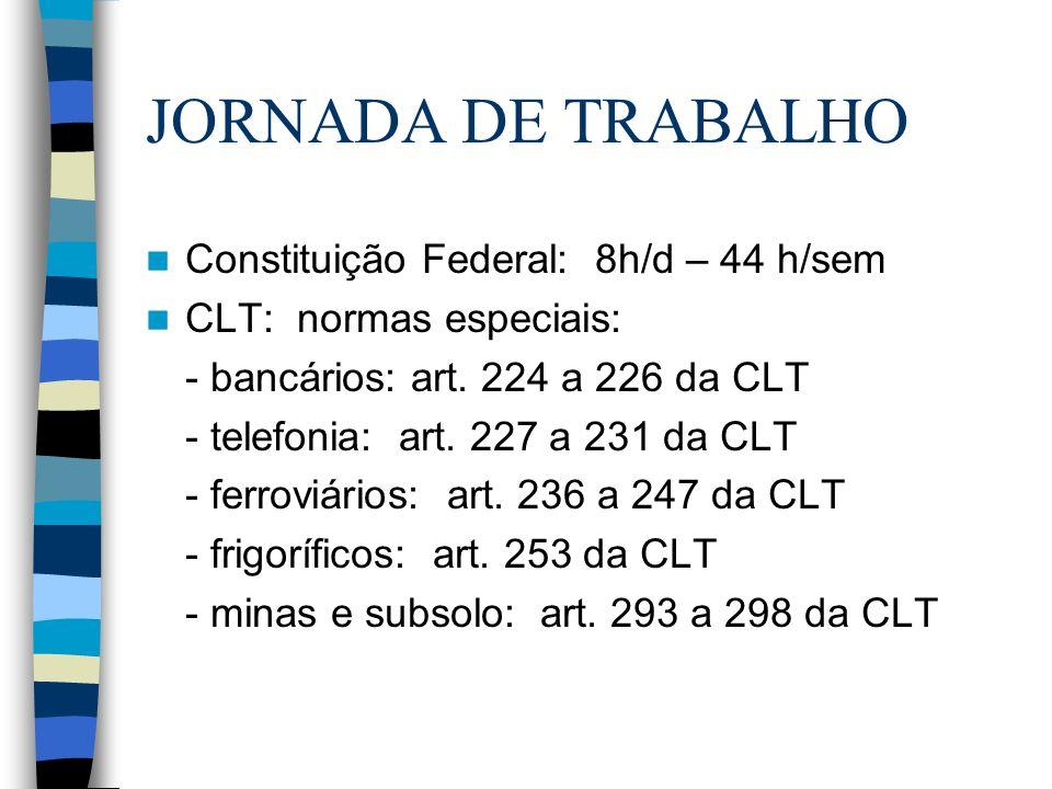 JORNADA DE TRABALHO Constituição Federal: 8h/d – 44 h/sem CLT: normas especiais: - bancários: art. 224 a 226 da CLT - telefonia: art. 227 a 231 da CLT