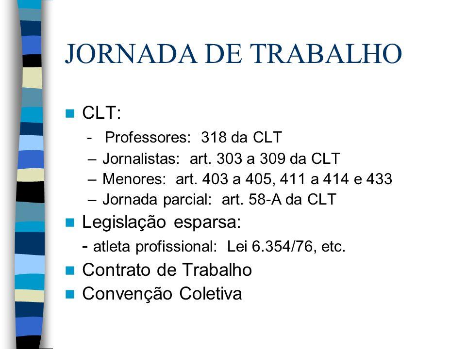 JORNADA DE TRABALHO CLT: - Professores: 318 da CLT –Jornalistas: art. 303 a 309 da CLT –Menores: art. 403 a 405, 411 a 414 e 433 –Jornada parcial: art