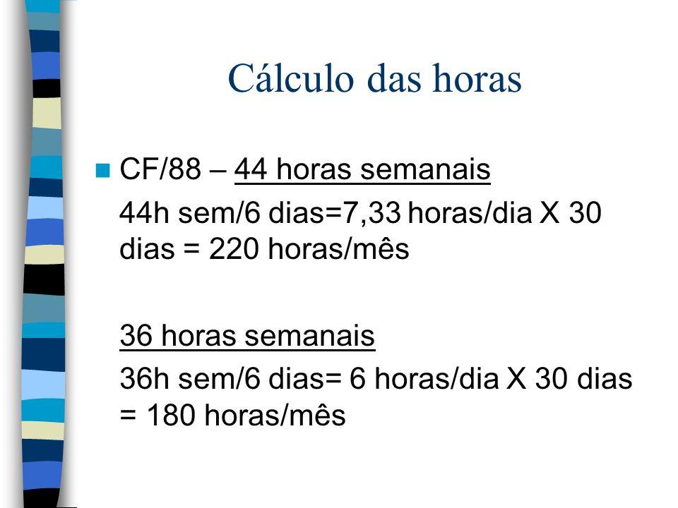Cálculo das horas CF/88 – 44 horas semanais 44h sem/6 dias=7,33 horas/dia X 30 dias = 220 horas/mês 36 horas semanais 36h sem/6 dias= 6 horas/dia X 30