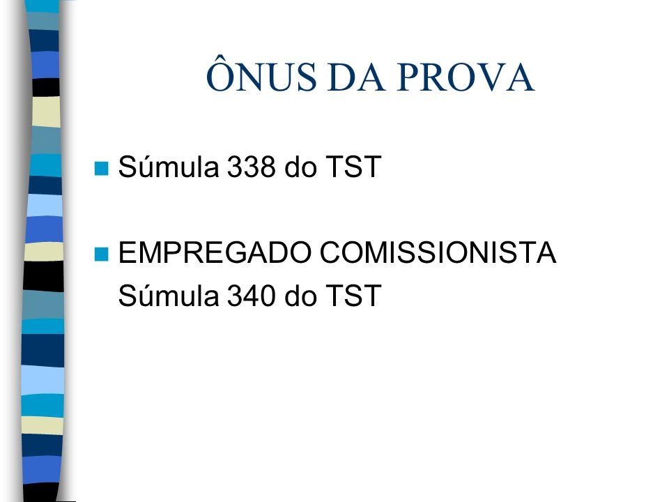ÔNUS DA PROVA Súmula 338 do TST EMPREGADO COMISSIONISTA Súmula 340 do TST