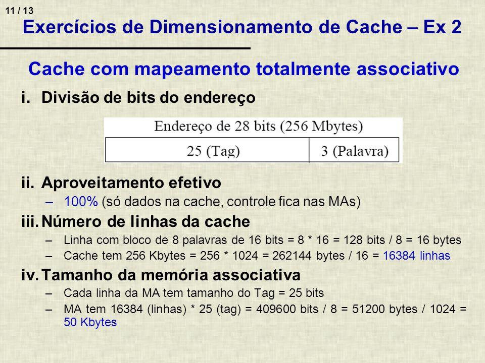 11 / 13 Cache com mapeamento totalmente associativo i.Divisão de bits do endereço ii.Aproveitamento efetivo –100% (só dados na cache, controle fica na