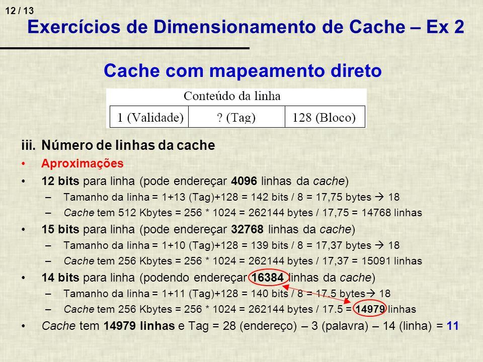 12 / 13 Exercícios de Dimensionamento de Cache – Ex 2 Cache com mapeamento direto iii.Número de linhas da cache Aproximações 12 bits para linha (pode