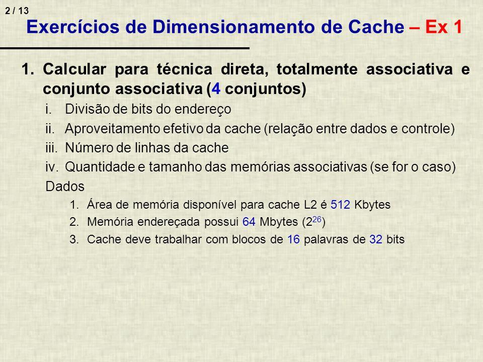 3 / 13 Exercícios de Dimensionamento de Cache – Ex 1 Cache com mapeamento conjunto associativo (4 cj) i.Divisão de bits do endereço ii.Aproveitamento efetivo –100% (só dados na cache, controle fica nas MAs) iii.Número de linhas da cache –Linha com bloco de 16 palavras de 32 bits = 16 * 32 = 512 bits / 8 = 64 bytes –Cache tem 512 Kbytes = 512 * 1024 = 524288 bytes / 64 = 8192 linhas iv.Tamanho das memórias associativas –Cada linha da MA tem tamanho do Tag = 20 bits (número de linhas da MA é igual ao número de linhas da cache) –4 MAs (uma para cada conjunto) –Como a cache tem 8192 e são 4 MAs, cada MA endereça 8192 / 4 = 2048 linhas –MA tem 2048 (linhas) * 20 (tag) = 40960 bits / 8 = 5120 bytes / 1024 = 5 Kbytes