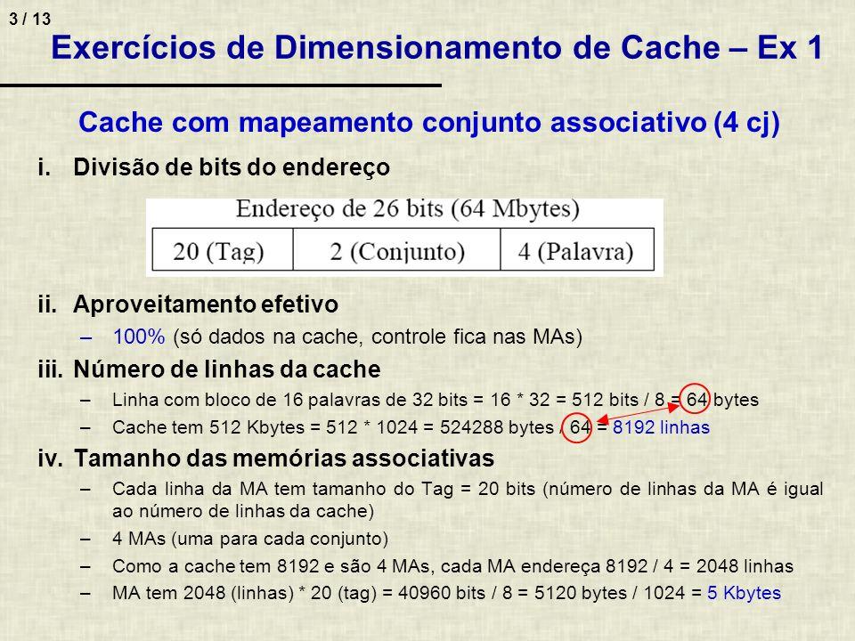 4 / 13 Exercícios de Dimensionamento de Cache – Ex 1 Cache com mapeamento totalmente associativo i.Divisão de bits do endereço ii.Aproveitamento efetivo –100% (só dados na cache, controle fica nas MAs) iii.Número de linhas da cache –Linha com bloco de 16 palavras de 32 bits = 16 * 32 = 512 bits / 8 = 64 bytes –Cache de 512 Kbytes = 512 * 1024 = 524288 bytes / 64 = 8192 linhas iv.Tamanho da memória associativa –Cada linha da MA tem tamanho do Tag = 22 bits –MA tem 8192 (linhas) * 22 (tag) = 180224 bits / 8 = 22528 bytes / 1024 = 22 Kbytes