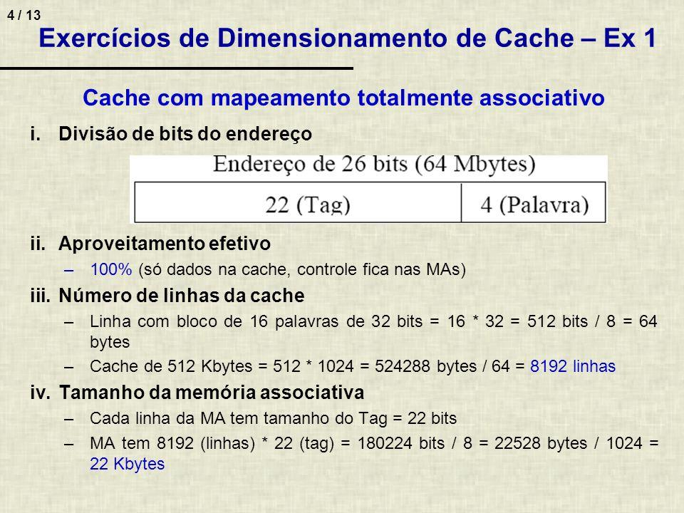 5 / 13 Exercícios de Dimensionamento de Cache – Ex 1 Cache com mapeamento direto iii.Número de linhas da cache Problema tamanho do Tag depende do número de linhas da cache que é o que está sendo calculando Solução: aproximações 12 bits para linha (pode endereçar 4096 linhas da cache) –Tamanho da linha = 1+10 (Tag)+512 = 523 bits / 8 = 65,37 bytes 66 –Cache tem 512 Kbytes = 512 * 1024 = 524288 bytes / 66 = 7943,75 linhas 14 bits para linha (pode endereçar 16384 linhas da cache) –Tamanho da linha = 1+8 (Tag)+512 = 521 bits / 8 = 65,12 bytes 66 –Cache tem 512 Kbytes = 512 * 1024 = 524288 bytes / 66 = 7943,75 linhas 13 bits para linha (podendo endereçar 8192 linhas da cache) –Tamanho da linha = 1+9 (Tag)+512 = 522 bits / 8 = 65,25 bytes 66 –Cache tem 512 Kbytes = 512 * 1024 = 524288 bytes / 66 = 7943,75 linhas Cache tem 7944 linhas e Tag = 26 (endereço) – 4 (palavra) – 13 (linha) = 9