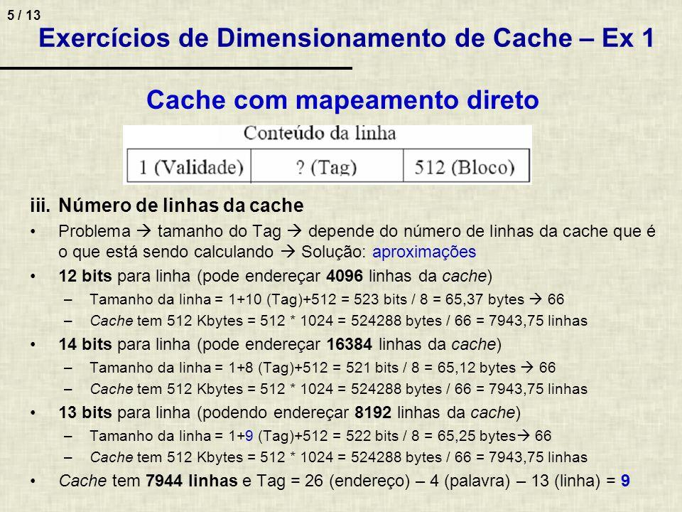 6 / 13 Exercícios de Dimensionamento de Cache – Ex 1 Cache com mapeamento direto (continuação) i.Divisão de bits do endereço ii.Aproveitamento efetivo –Dados em cada linha: 16 palavras de 32 bits = 512 bits –Tamanho total da linha: 1(validade) + 9(tag) + 512(bloco) – 522 bits –Aproveitamento = 512 * 100% / 522 = 98,08% iv.Tamanho da memória associativa –Não usadas