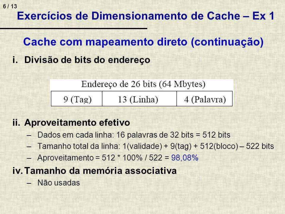7 / 13 2.Calcular para técnica direta, totalmente associativa e conjunto associativa (16 conjuntos) i.Divisão de bits do endereço ii.Aproveitamento efetivo da cache (relação entre dados e controle).