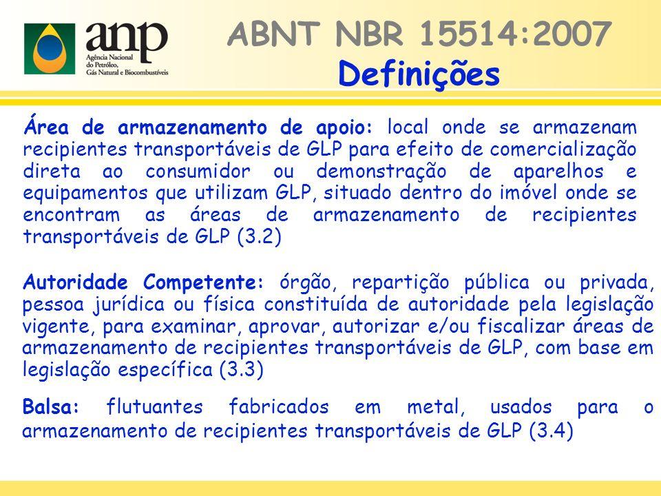 Área de armazenamento de apoio: local onde se armazenam recipientes transportáveis de GLP para efeito de comercialização direta ao consumidor ou demonstração de aparelhos e equipamentos que utilizam GLP, situado dentro do imóvel onde se encontram as áreas de armazenamento de recipientes transportáveis de GLP (3.2) ABNT NBR 15514:2007 Definições Autoridade Competente: órgão, repartição pública ou privada, pessoa jurídica ou física constituída de autoridade pela legislação vigente, para examinar, aprovar, autorizar e/ou fiscalizar áreas de armazenamento de recipientes transportáveis de GLP, com base em legislação específica (3.3) Balsa: flutuantes fabricados em metal, usados para o armazenamento de recipientes transportáveis de GLP (3.4)