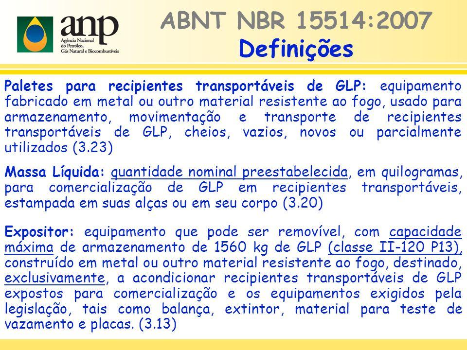 Paletes para recipientes transportáveis de GLP: equipamento fabricado em metal ou outro material resistente ao fogo, usado para armazenamento, movimentação e transporte de recipientes transportáveis de GLP, cheios, vazios, novos ou parcialmente utilizados (3.23) Massa Líquida: quantidade nominal preestabelecida, em quilogramas, para comercialização de GLP em recipientes transportáveis, estampada em suas alças ou em seu corpo (3.20) ABNT NBR 15514:2007 Definições Expositor: equipamento que pode ser removível, com capacidade máxima de armazenamento de 1560 kg de GLP (classe II-120 P13), construído em metal ou outro material resistente ao fogo, destinado, exclusivamente, a acondicionar recipientes transportáveis de GLP expostos para comercialização e os equipamentos exigidos pela legislação, tais como balança, extintor, material para teste de vazamento e placas.