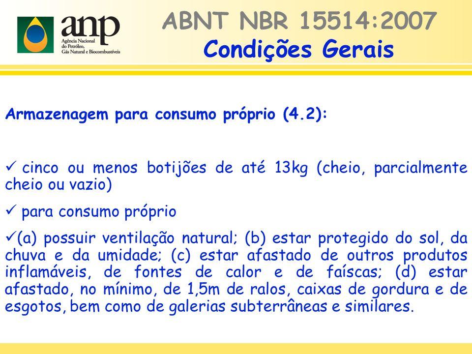 Armazenagem para consumo próprio (4.2): cinco ou menos botijões de até 13kg (cheio, parcialmente cheio ou vazio) para consumo próprio (a) possuir ventilação natural; (b) estar protegido do sol, da chuva e da umidade; (c) estar afastado de outros produtos inflamáveis, de fontes de calor e de faíscas; (d) estar afastado, no mínimo, de 1,5m de ralos, caixas de gordura e de esgotos, bem como de galerias subterrâneas e similares.