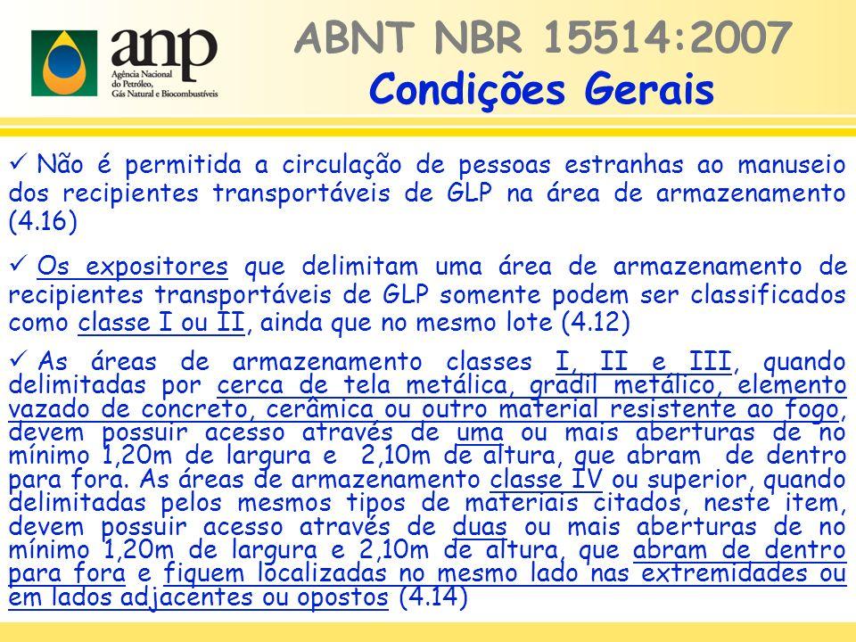 Não é permitida a circulação de pessoas estranhas ao manuseio dos recipientes transportáveis de GLP na área de armazenamento (4.16) Os expositores que delimitam uma área de armazenamento de recipientes transportáveis de GLP somente podem ser classificados como classe I ou II, ainda que no mesmo lote (4.12) ABNT NBR 15514:2007 Condições Gerais As áreas de armazenamento classes I, II e III, quando delimitadas por cerca de tela metálica, gradil metálico, elemento vazado de concreto, cerâmica ou outro material resistente ao fogo, devem possuir acesso através de uma ou mais aberturas de no mínimo 1,20m de largura e 2,10m de altura, que abram de dentro para fora.