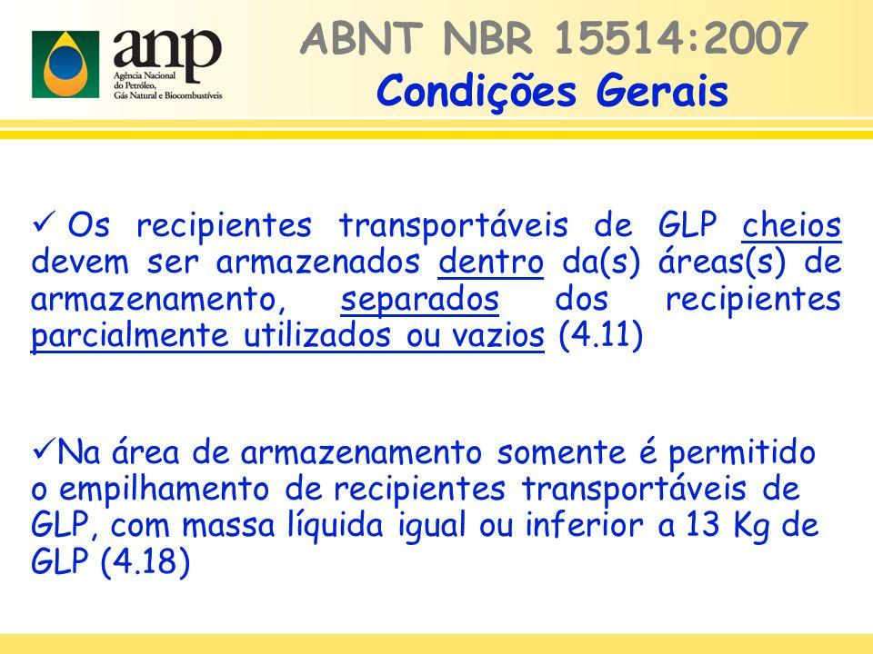 Os recipientes transportáveis de GLP cheios devem ser armazenados dentro da(s) áreas(s) de armazenamento, separados dos recipientes parcialmente utilizados ou vazios (4.11) Na área de armazenamento somente é permitido o empilhamento de recipientes transportáveis de GLP, com massa líquida igual ou inferior a 13 Kg de GLP (4.18) ABNT NBR 15514:2007 Condições Gerais