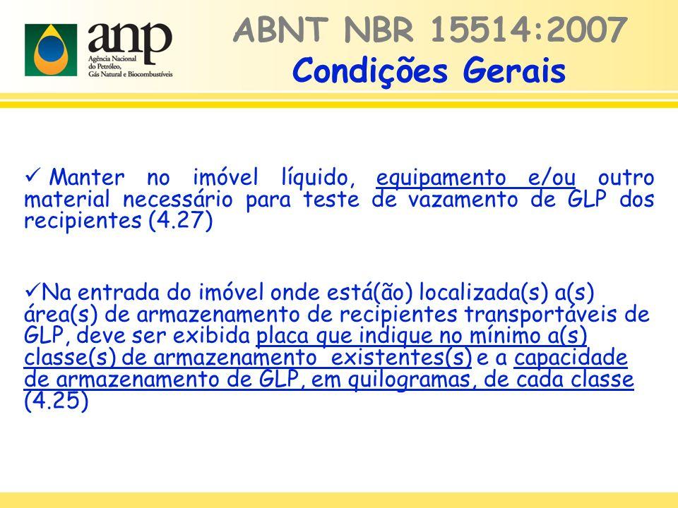 ABNT NBR 15514:2007 Condições Gerais Manter no imóvel líquido, equipamento e/ou outro material necessário para teste de vazamento de GLP dos recipientes (4.27) Na entrada do imóvel onde está(ão) localizada(s) a(s) área(s) de armazenamento de recipientes transportáveis de GLP, deve ser exibida placa que indique no mínimo a(s) classe(s) de armazenamento existentes(s) e a capacidade de armazenamento de GLP, em quilogramas, de cada classe (4.25)