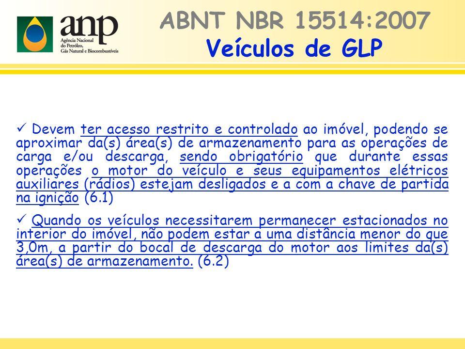 ABNT NBR 15514:2007 Veículos de GLP Devem ter acesso restrito e controlado ao imóvel, podendo se aproximar da(s) área(s) de armazenamento para as operações de carga e/ou descarga, sendo obrigatório que durante essas operações o motor do veículo e seus equipamentos elétricos auxiliares (rádios) estejam desligados e a com a chave de partida na ignição (6.1) Quando os veículos necessitarem permanecer estacionados no interior do imóvel, não podem estar a uma distância menor do que 3,0m, a partir do bocal de descarga do motor aos limites da(s) área(s) de armazenamento.