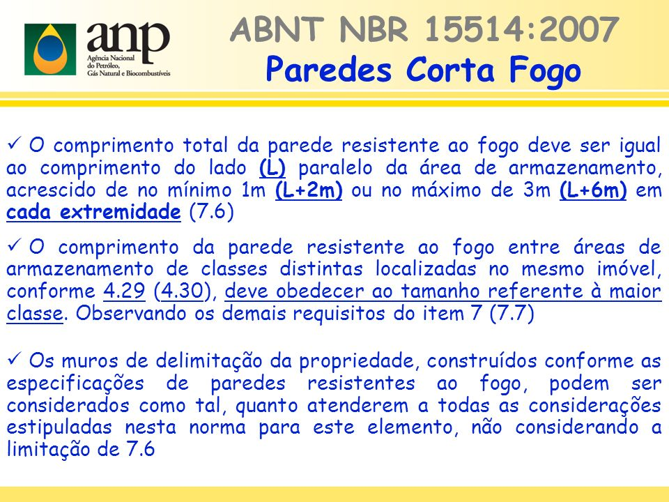 ABNT NBR 15514:2007 Paredes Corta Fogo O comprimento total da parede resistente ao fogo deve ser igual ao comprimento do lado (L) paralelo da área de armazenamento, acrescido de no mínimo 1m (L+2m) ou no máximo de 3m (L+6m) em cada extremidade (7.6) O comprimento da parede resistente ao fogo entre áreas de armazenamento de classes distintas localizadas no mesmo imóvel, conforme 4.29 (4.30), deve obedecer ao tamanho referente à maior classe.