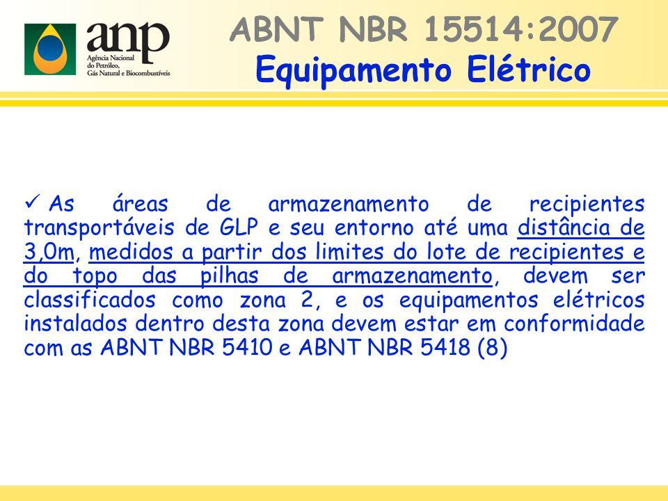 ABNT NBR 15514:2007 Equipamento Elétrico As áreas de armazenamento de recipientes transportáveis de GLP e seu entorno até uma distância de 3,0m, medidos a partir dos limites do lote de recipientes e do topo das pilhas de armazenamento, devem ser classificados como zona 2, e os equipamentos elétricos instalados dentro desta zona devem estar em conformidade com as ABNT NBR 5410 e ABNT NBR 5418 (8)