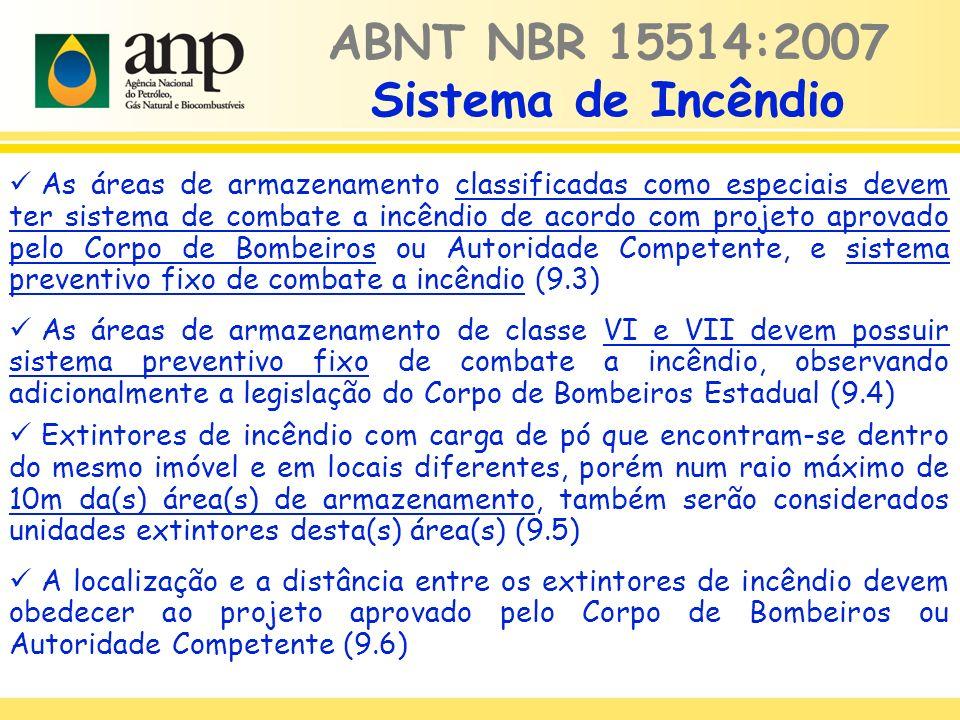 ABNT NBR 15514:2007 Sistema de Incêndio As áreas de armazenamento classificadas como especiais devem ter sistema de combate a incêndio de acordo com projeto aprovado pelo Corpo de Bombeiros ou Autoridade Competente, e sistema preventivo fixo de combate a incêndio (9.3) As áreas de armazenamento de classe VI e VII devem possuir sistema preventivo fixo de combate a incêndio, observando adicionalmente a legislação do Corpo de Bombeiros Estadual (9.4) Extintores de incêndio com carga de pó que encontram-se dentro do mesmo imóvel e em locais diferentes, porém num raio máximo de 10m da(s) área(s) de armazenamento, também serão considerados unidades extintores desta(s) área(s) (9.5) A localização e a distância entre os extintores de incêndio devem obedecer ao projeto aprovado pelo Corpo de Bombeiros ou Autoridade Competente (9.6)
