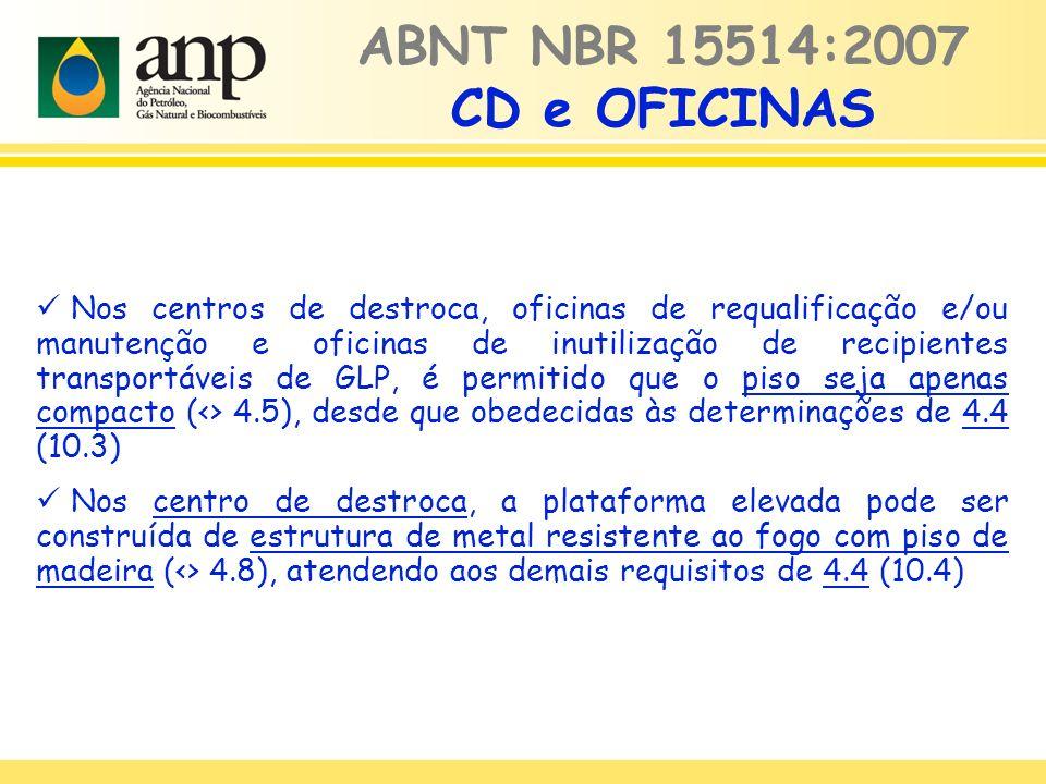ABNT NBR 15514:2007 CD e OFICINAS Nos centros de destroca, oficinas de requalificação e/ou manutenção e oficinas de inutilização de recipientes transportáveis de GLP, é permitido que o piso seja apenas compacto (<> 4.5), desde que obedecidas às determinações de 4.4 (10.3) Nos centro de destroca, a plataforma elevada pode ser construída de estrutura de metal resistente ao fogo com piso de madeira (<> 4.8), atendendo aos demais requisitos de 4.4 (10.4)