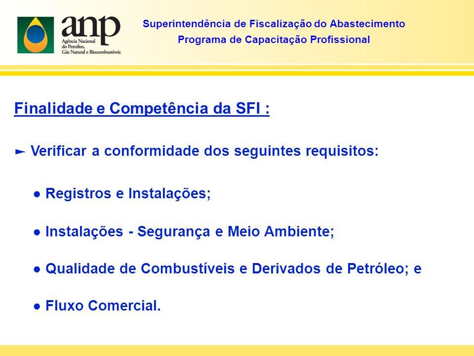 Finalidade e Competência da SFI : Verificar a conformidade dos seguintes requisitos: Registros e Instalações; Instalações - Segurança e Meio Ambiente; Qualidade de Combustíveis e Derivados de Petróleo; e Fluxo Comercial.