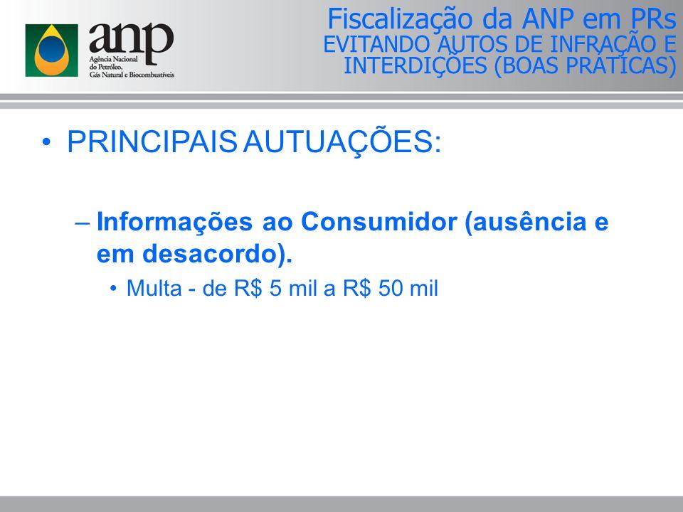 PRINCIPAIS AUTUAÇÕES: –Informações ao Consumidor (ausência e em desacordo). Multa - de R$ 5 mil a R$ 50 mil Fiscalização da ANP em PRs EVITANDO AUTOS