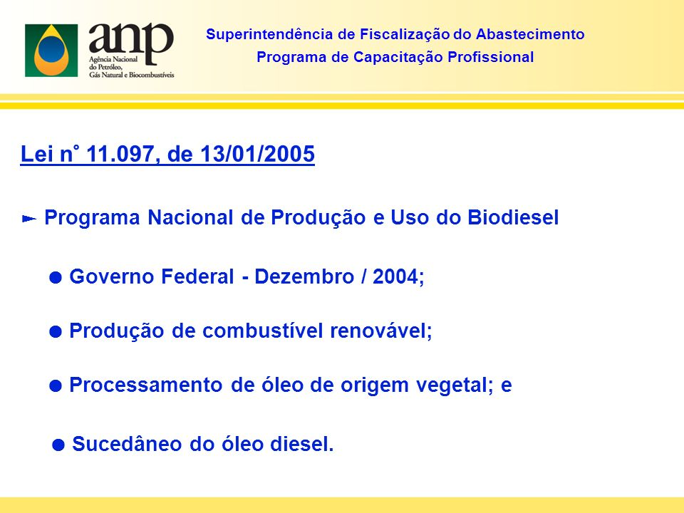 Lei n° 11.097, de 13/01/2005 Confere competência à ANP para: Regular, contratar e fiscalizar a produção, importação, esto cagem, distribuição, revenda, comercialização, avaliação de conformidade e certificação do Biodiesel.