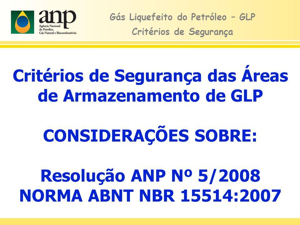 Critérios de Segurança das Áreas de Armazenamento de GLP CONSIDERAÇÕES SOBRE: Resolução ANP Nº 5/2008 NORMA ABNT NBR 15514:2007 Gás Liquefeito do Petr
