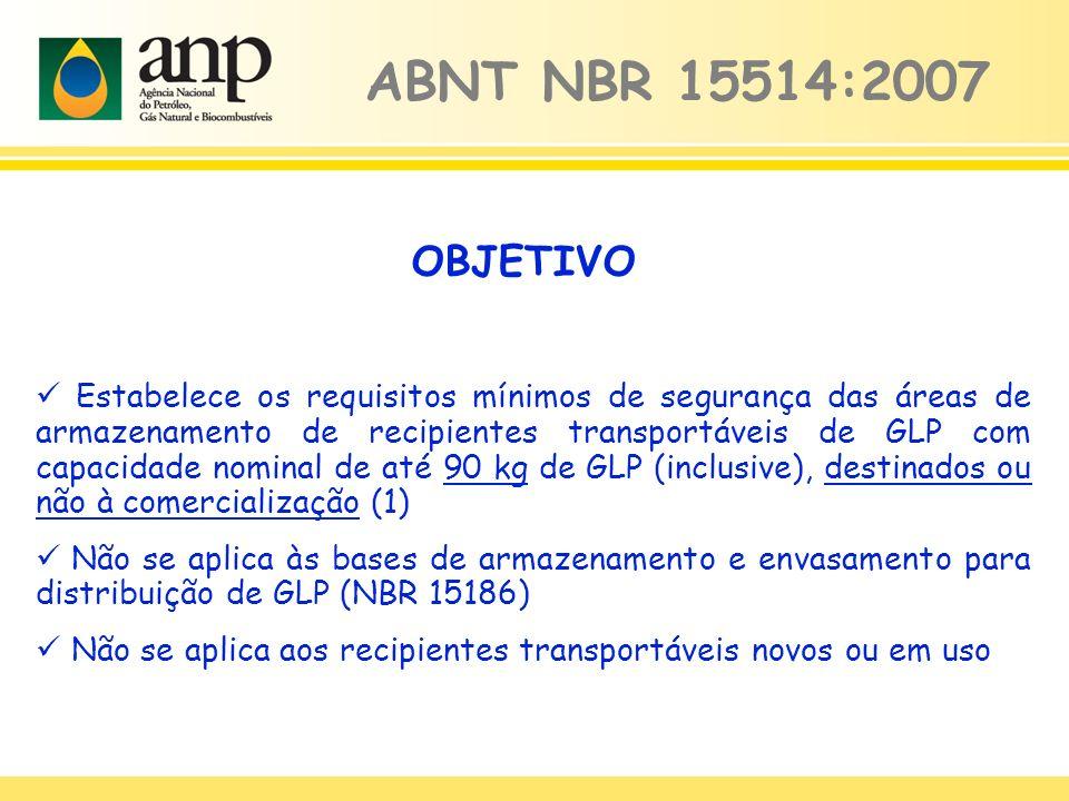 Estabelece os requisitos mínimos de segurança das áreas de armazenamento de recipientes transportáveis de GLP com capacidade nominal de até 90 kg de GLP (inclusive), destinados ou não à comercialização (1) Não se aplica às bases de armazenamento e envasamento para distribuição de GLP (NBR 15186) Não se aplica aos recipientes transportáveis novos ou em uso ABNT NBR 15514:2007 OBJETIVO