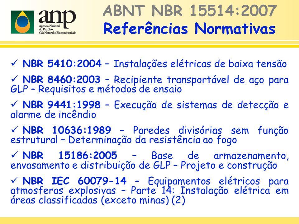 NBR 5410:2004 – Instalações elétricas de baixa tensão NBR 8460:2003 – Recipiente transportável de aço para GLP – Requisitos e métodos de ensaio NBR 9441:1998 – Execução de sistemas de detecção e alarme de incêndio NBR 10636:1989 – Paredes divisórias sem função estrutural – Determinação da resistência ao fogo NBR 15186:2005 – Base de armazenamento, envasamento e distribuição de GLP – Projeto e construção NBR IEC 60079-14 – Equipamentos elétricos para atmosferas explosivas – Parte 14: Instalação elétrica em áreas classificadas (exceto minas) (2) ABNT NBR 15514:2007 Referências Normativas