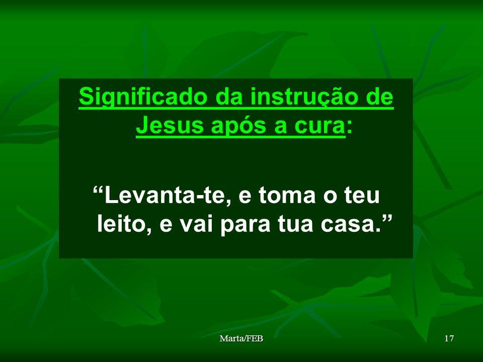 Marta/FEB17 Significado da instrução de Jesus após a cura: Levanta-te, e toma o teu leito, e vai para tua casa.