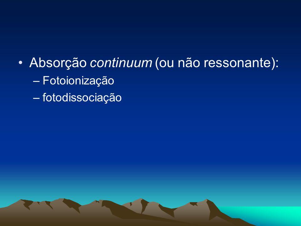 Absorção continuum (ou não ressonante): –Fotoionização –fotodissociação