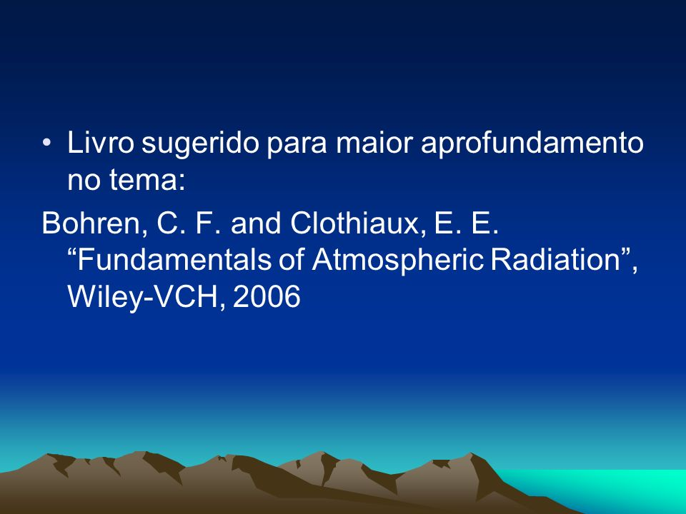Livro sugerido para maior aprofundamento no tema: Bohren, C. F. and Clothiaux, E. E. Fundamentals of Atmospheric Radiation, Wiley-VCH, 2006