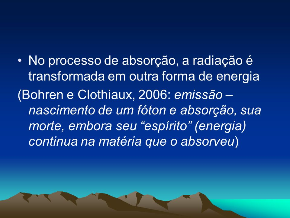No processo de absorção, a radiação é transformada em outra forma de energia (Bohren e Clothiaux, 2006: emissão – nascimento de um fóton e absorção, s