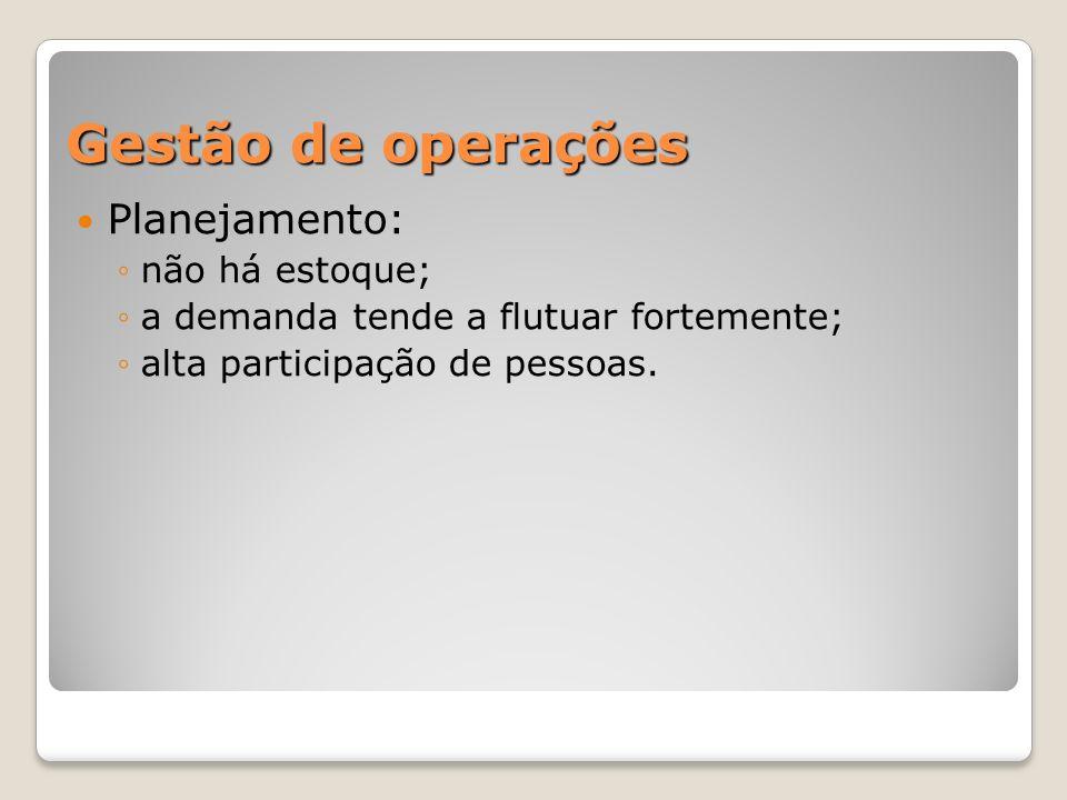 Gestão de operações Planejamento: não há estoque; a demanda tende a flutuar fortemente; alta participação de pessoas.
