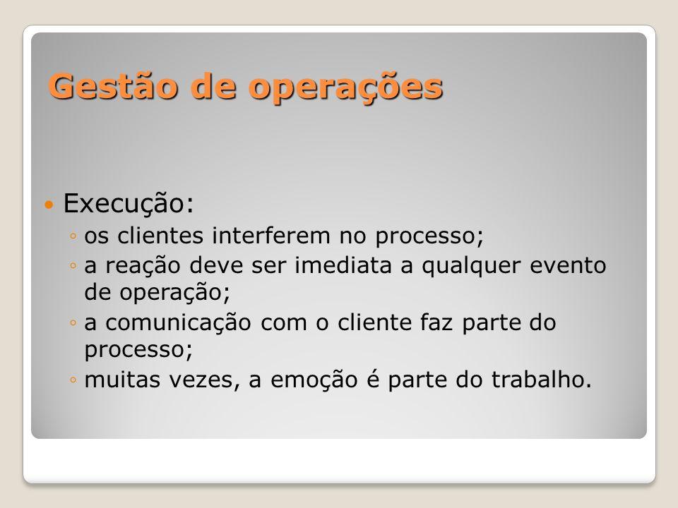 Gestão de operações Execução: os clientes interferem no processo; a reação deve ser imediata a qualquer evento de operação; a comunicação com o client
