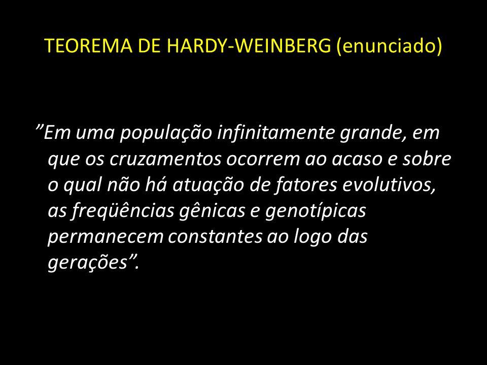 TEOREMA DE HARDY-WEINBERG Portanto, o teorema é válido somente para populações: Infinitamente grandes Cruzamentos ao acaso Isentas de fatores evolutivos, tais como: mutações, seleção natural e migrações * Neste caso a população está em EQUILÍBRIO GENÉTICO