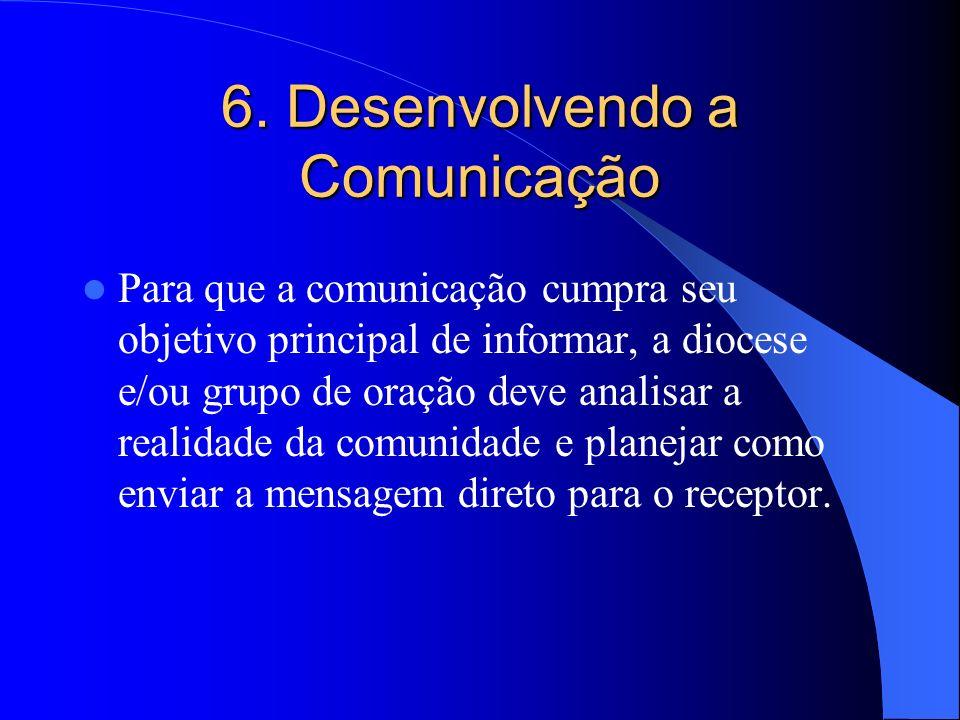 6. Desenvolvendo a Comunicação Para que a comunicação cumpra seu objetivo principal de informar, a diocese e/ou grupo de oração deve analisar a realid