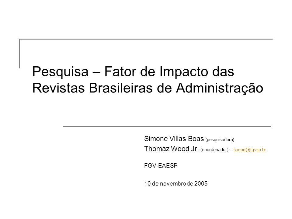 Pesquisa – Fator de Impacto das Revistas Brasileiras de Administração Simone Villas Boas ( pesquisadora ) Thomaz Wood Jr. (coordenador) – twood@fgvsp.
