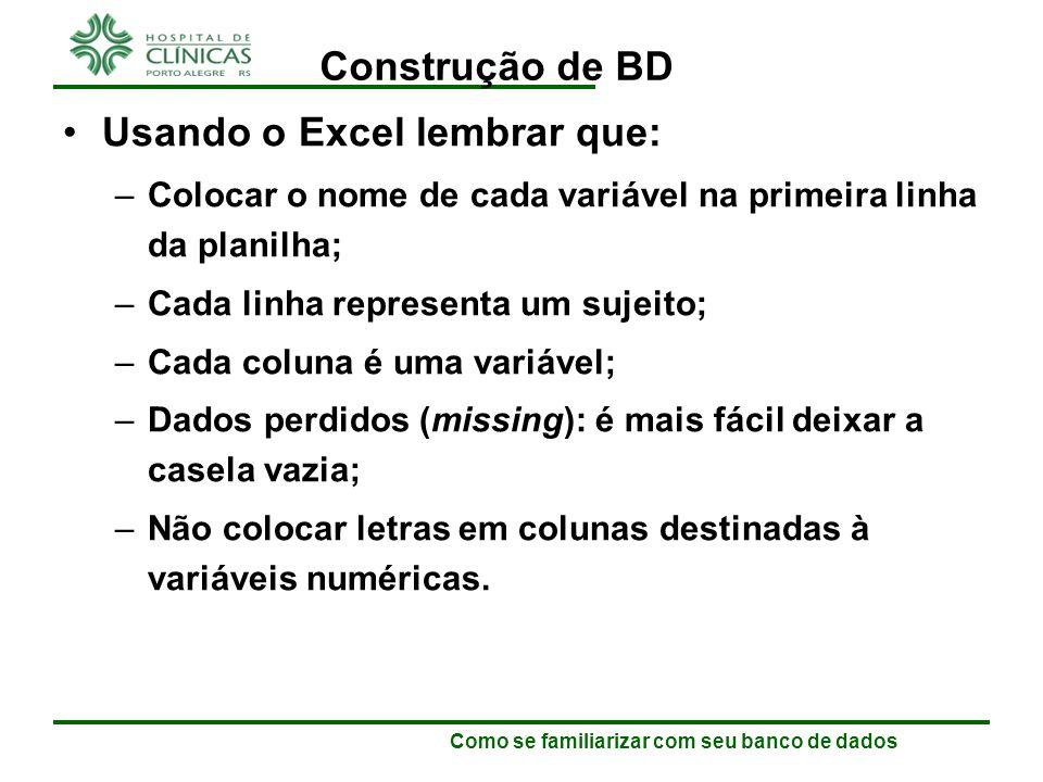 Como se familiarizar com seu banco de dados Construção de BD Usando o Excel lembrar que: –Cada variável só pode aparecer uma vez no banco, não podendo haver 2 colunas com o mesmo nome.