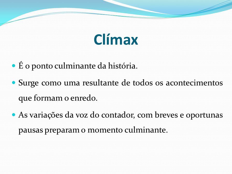 Clímax É o ponto culminante da história. Surge como uma resultante de todos os acontecimentos que formam o enredo. As variações da voz do contador, co
