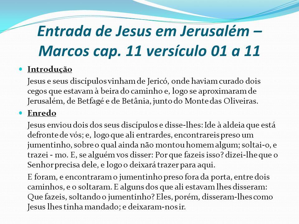Entrada de Jesus em Jerusalém – Marcos cap. 11 versículo 01 a 11 Introdução Jesus e seus discípulos vinham de Jericó, onde haviam curado dois cegos qu