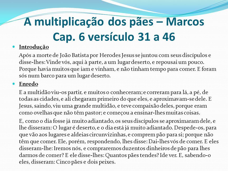 A multiplicação dos pães – Marcos Cap. 6 versículo 31 a 46 Introdução Após a morte de João Batista por Herodes Jesus se juntou com seus discípulos e d