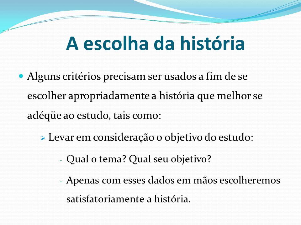 A escolha da história Alguns critérios precisam ser usados a fim de se escolher apropriadamente a história que melhor se adéqüe ao estudo, tais como: