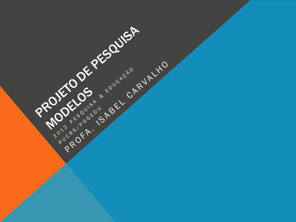 PROJETO DE PESQUISA MODELOS 2012 PESQUISA & EDUCAÇÃO PUCRS/PGGEDU PROFA. ISABEL CARVALHO