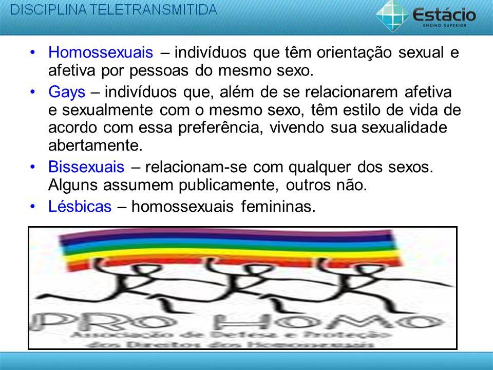 Homossexuais – indivíduos que têm orientação sexual e afetiva por pessoas do mesmo sexo. Gays – indivíduos que, além de se relacionarem afetiva e sexu