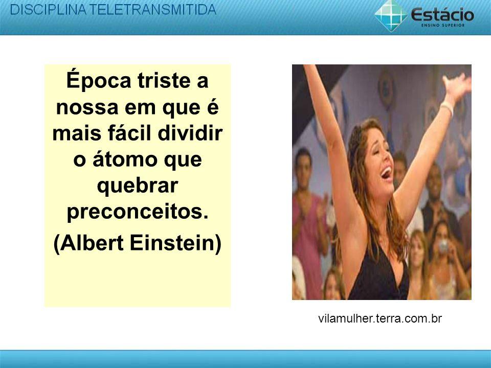 Época triste a nossa em que é mais fácil dividir o átomo que quebrar preconceitos. (Albert Einstein) vilamulher.terra.com.br