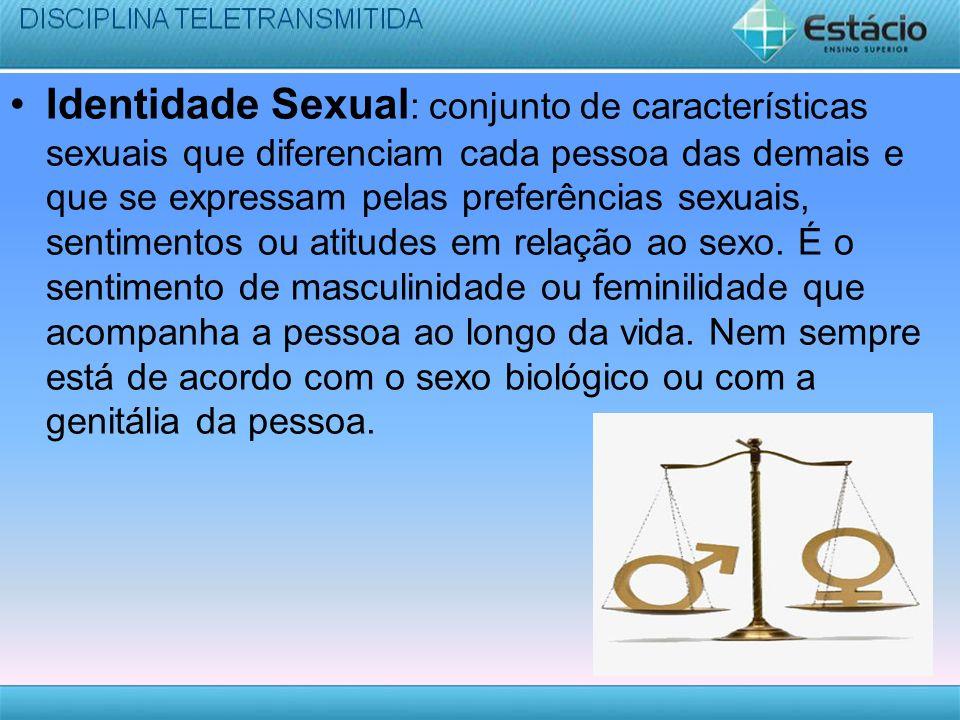 Identidade Sexual : conjunto de características sexuais que diferenciam cada pessoa das demais e que se expressam pelas preferências sexuais, sentimen